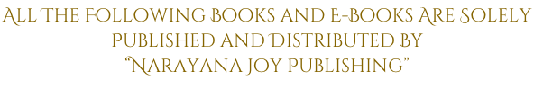"All The Following Books and E-Books Are Solely  Published and Distributed By ""Narayana Joy Publishing"""